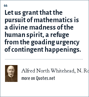 Alfred North Whitehead, N. Rose Mathematical Maxims and Minims, Raleigh NC:Rome Press Inc., 1988.: Let us grant that the pursuit of mathematics is a divine madness of the human spirit, a refuge from the goading urgency of contingent happenings.