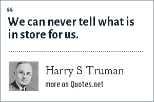 Harry S Truman: We can never tell what is in store for us.