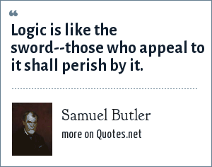 Samuel Butler: Logic is like the sword--those who appeal to it shall perish by it.