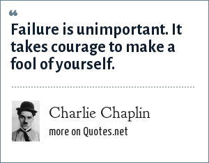 Charlie Chaplin: Failure is unimportant. It takes courage to make a fool of yourself.