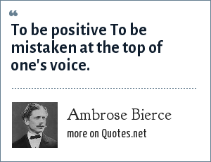 Ambrose Bierce: To be positive To be mistaken at the top of one's voice.