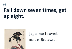 Japanese Proverb: Fall down seven times, get up eight.