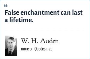 W. H. Auden: False enchantment can last a lifetime.