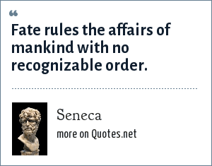 Seneca: Fate rules the affairs of mankind with no recognizable order.