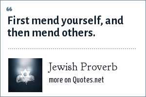Jewish Proverb: First mend yourself, and then mend others.