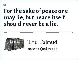 The Talmud: For the sake of peace one may lie, but peace itself should never be a lie.