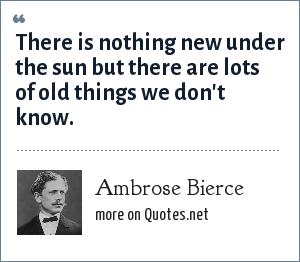 Ambrose Bierce: There is nothing new under the sun but there are lots of old things we don't know.