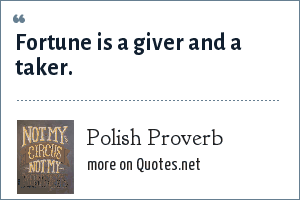 Polish Proverb: Fortune is a giver and a taker.