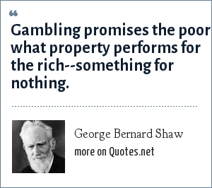 George Bernard Shaw: Gambling promises the poor what property performs for the rich--something for nothing.