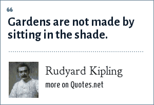 Rudyard Kipling: Gardens are not made by sitting in the shade.