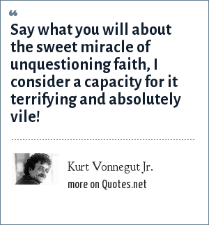 Kurt Vonnegut Jr.: Say what you will about the sweet miracle of unquestioning faith, I consider a capacity for it terrifying and absolutely vile!