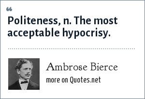 Ambrose Bierce: Politeness, n. The most acceptable hypocrisy.