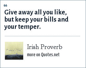 Irish Proverb: Give away all you like, but keep your bills and your temper.