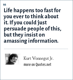 Kurt Vonnegut Jr.: Life happens too fast for you ever to think about it. If you could just persuade people of this, but they insist on amassing information.