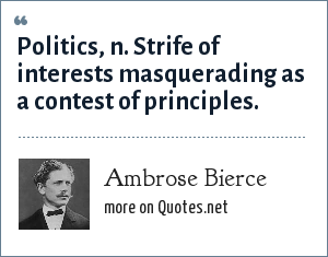 Ambrose Bierce: Politics, n. Strife of interests masquerading as a contest of principles.