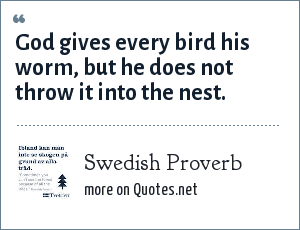 Swedish Proverb: God gives every bird his worm, but he does not throw it into the nest.