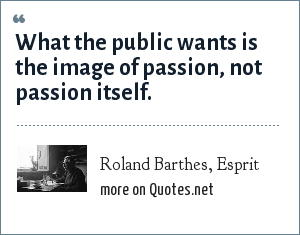 Roland Barthes, Esprit: What the public wants is the image of passion, not passion itself.