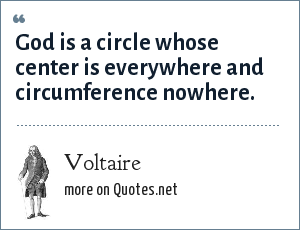 Voltaire: God is a circle whose center is everywhere and circumference nowhere.