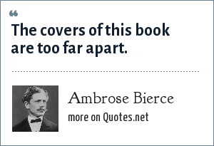 Ambrose Bierce: The covers of this book are too far apart.