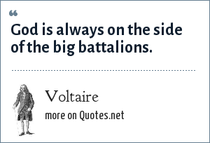 Voltaire: God is always on the side of the big battalions.