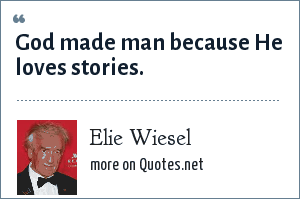 Elie Wiesel: God made man because He loves stories.