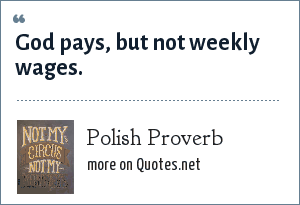 Polish Proverb: God pays, but not weekly wages.