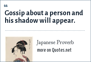 Japanese Proverb: Gossip about a person and his shadow will appear.