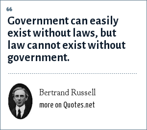 Bertrand Russell: Government can easily exist without laws, but law cannot exist without government.