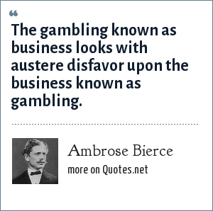 Ambrose Bierce: The gambling known as business looks with austere disfavor upon the business known as gambling.