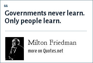 Milton Friedman: Governments never learn. Only people learn.