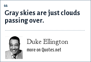 Duke Ellington: Gray skies are just clouds passing over.