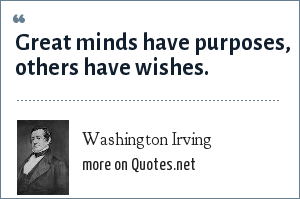 Washington Irving: Great minds have purposes, others have wishes.