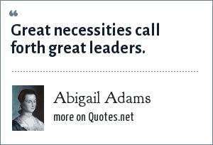 Abigail Adams: Great necessities call forth great leaders.