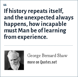 George Bernard Shaw: If history repeats itself, and the unexpected always happens, how incapable must Man be of learning from experience.