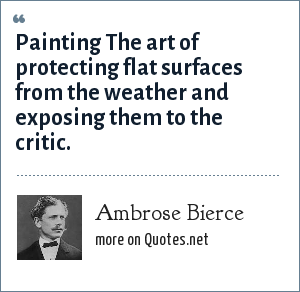 Ambrose Bierce: Painting The art of protecting flat surfaces from the weather and exposing them to the critic.
