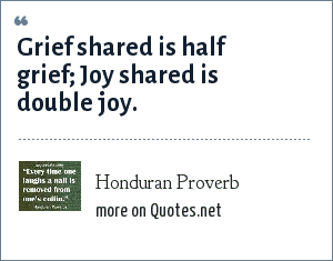 Honduran Proverb: Grief shared is half grief; Joy shared is double joy.