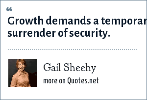 Gail Sheehy: Growth demands a temporary surrender of security.