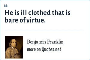 Benjamin Franklin: He is ill clothed that is bare of virtue.