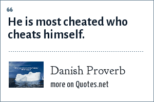 Danish Proverb: He is most cheated who cheats himself.