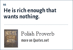Polish Proverb: He is rich enough that wants nothing.