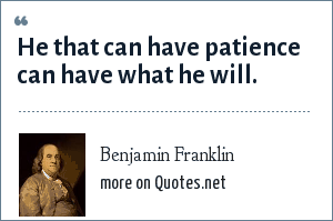 Benjamin Franklin: He that can have patience can have what he will.