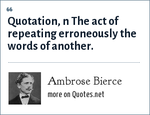Ambrose Bierce: Quotation, n The act of repeating erroneously the words of another.