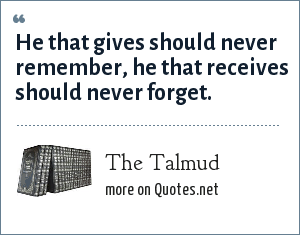 The Talmud: He that gives should never remember, he that receives should never forget.