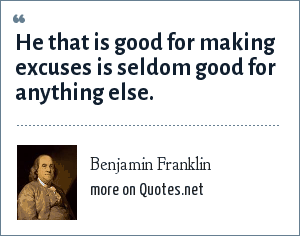 Benjamin Franklin: He that is good for making excuses is seldom good for anything else.