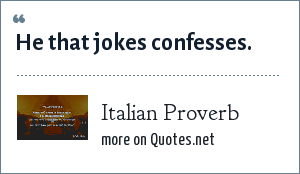 Italian Proverb: He that jokes confesses.