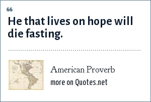 American Proverb: He that lives on hope will die fasting.