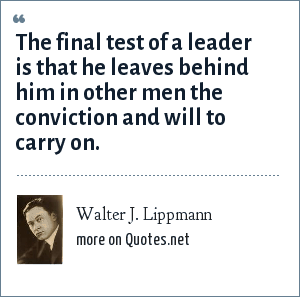 Walter J. Lippmann: The final test of a leader is that he leaves behind him in other men the conviction and will to carry on.