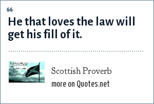 Scottish Proverb: He that loves the law will get his fill of it.