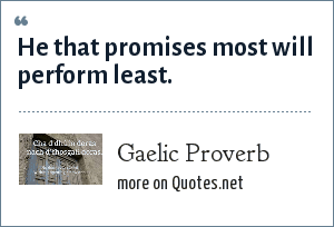 Gaelic Proverb: He that promises most will perform least.