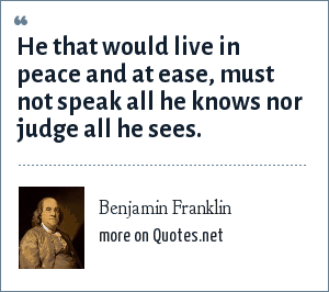 Benjamin Franklin: He that would live in peace and at ease, must not speak all he knows nor judge all he sees.